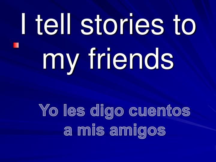 I tell stories to my friends