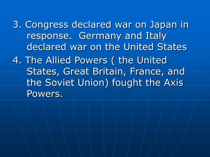 3. Congress declared war on Japan in response.  Germany and Italy declared war on the United States