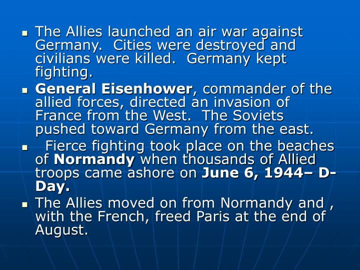 The Allies launched an air war against Germany.  Cities were destroyed and civilians were killed.  Germany kept fighting.