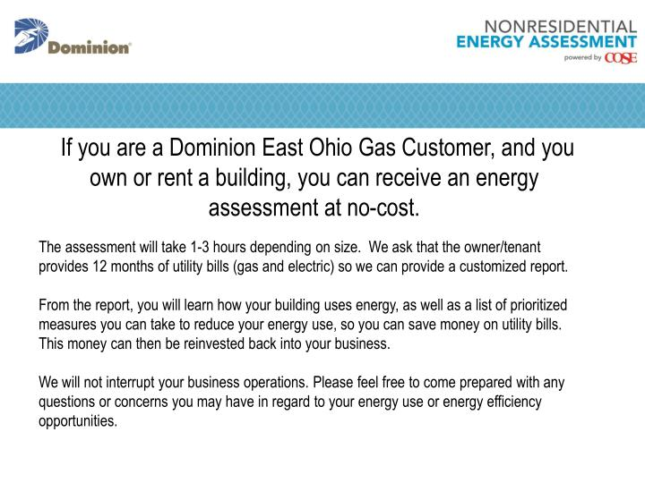 If you are a Dominion East Ohio Gas Customer, and you own or rent a building, you can receive an energy assessment at no-cost.