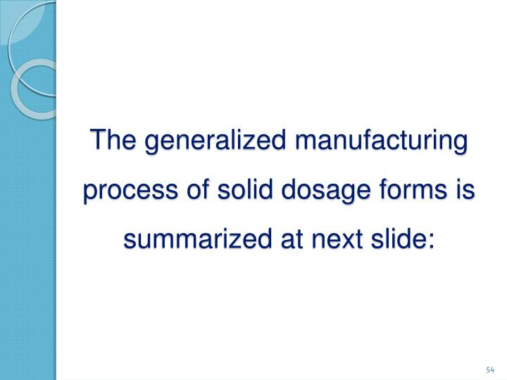 The generalized manufacturing process of solid dosage forms is summarized at next slide: