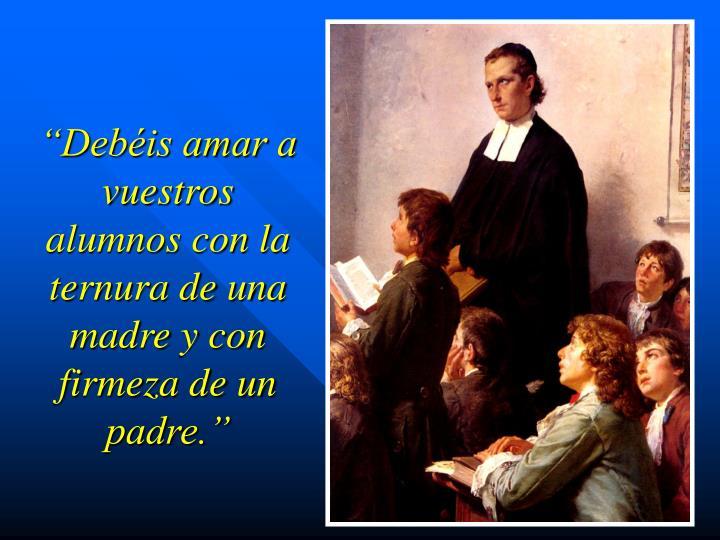 """""""Debéis amar a vuestros alumnos con la ternura de una madre y con firmeza de un padre."""""""
