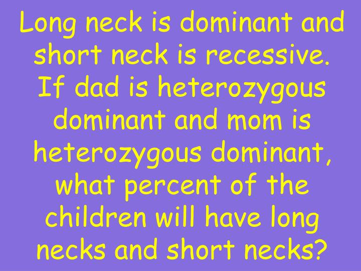 Long neck is dominant and short neck is recessive.  If dad is heterozygous dominant and mom is heterozygous dominant, what percent of the children will have long necks and short necks?