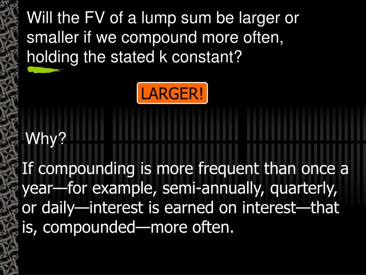 Will the FV of a lump sum be larger or smaller if we compound more often, holding the stated k constant?