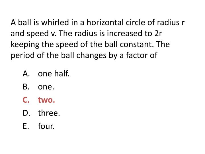 A ball is whirled in a horizontal circle of radius r and speed v. The radius is increased to 2r keep...