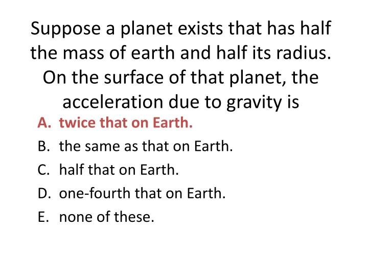 Suppose a planet exists that has half the mass of earth and half its radius.  On the surface of that planet, the acceleration due to gravity is