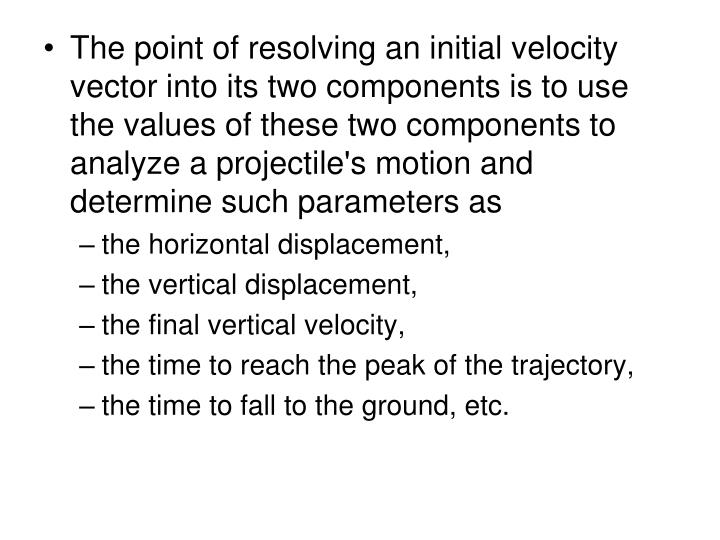 The point of resolving an initial velocity vector into its two components is to use the values of these two components to analyze a projectile's motion and determine such parameters as