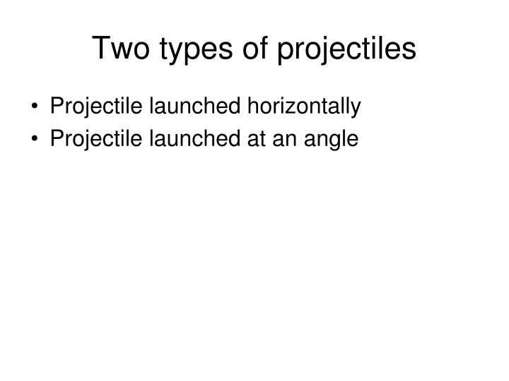 Two types of projectiles