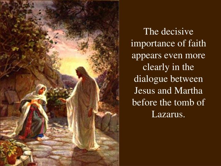 The decisive importance of faith appears even more clearly in the dialogue between Jesus and Martha before the tomb of Lazarus.