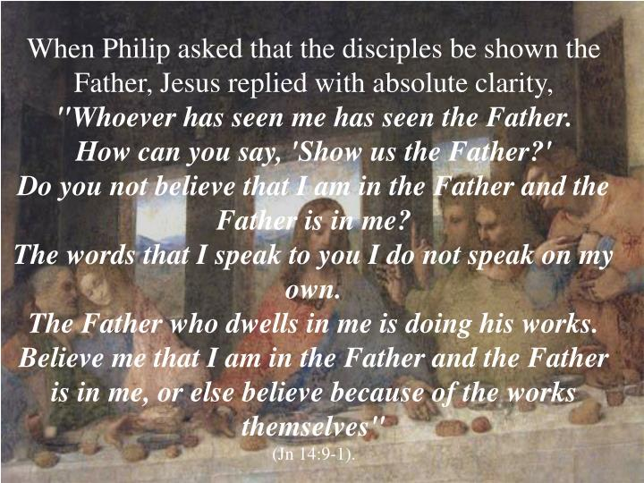When Philip asked that the disciples be shown the Father, Jesus replied with absolute clarity,