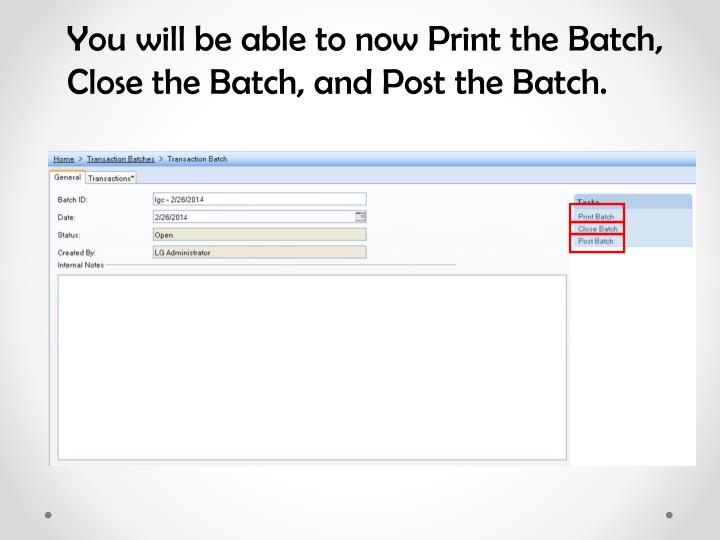 You will be able to now Print the Batch, Close the Batch, and Post the Batch.