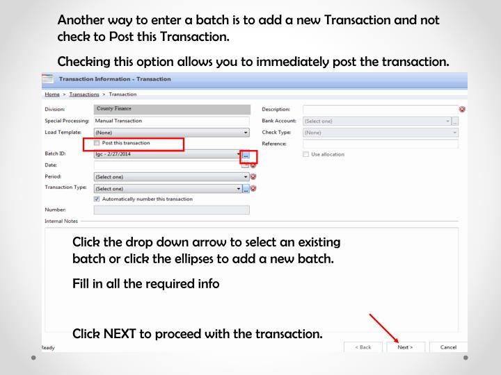 Another way to enter a batch is to add a new Transaction and not check to Post this Transaction.