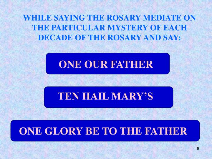 WHILE SAYING THE ROSARY MEDIATE ON THE PARTICULAR MYSTERY OF EACH DECADE OF THE ROSARY AND SAY