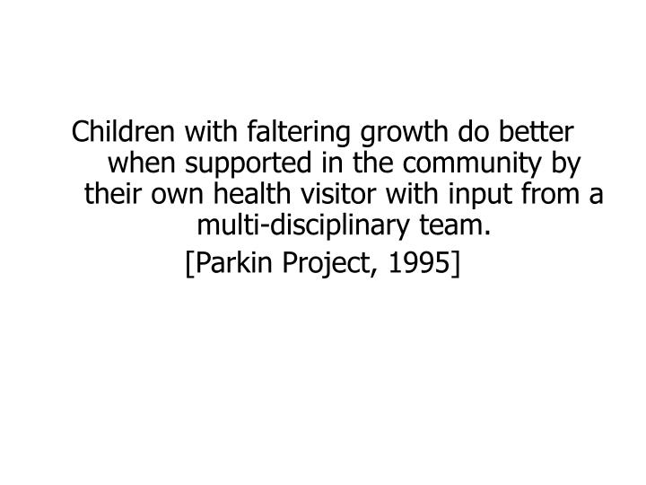 Children with faltering growth do better when supported in the community by their own health visitor with input from a multi-disciplinary team.