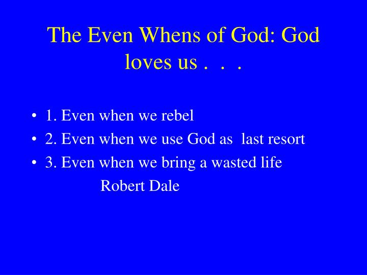 The Even Whens of God: God loves us .  .  .