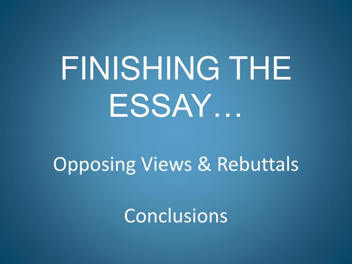 Finishing the essay opposing views rebuttals conclusions