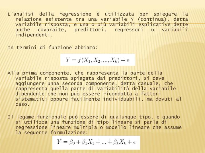 L'analisi della regressione è utilizzata per spiegare la relazione esistente tra una variabile Y (continua), detta variabile risposta, e una o più variabili esplicative dette anche
