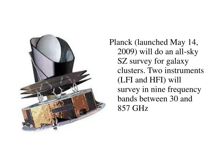 Planck (launched May 14, 2009) will do an all-sky SZ survey for galaxy clusters. Two instruments (LFI and HFI) will survey in nine frequency bands between 30 and 857 GHz
