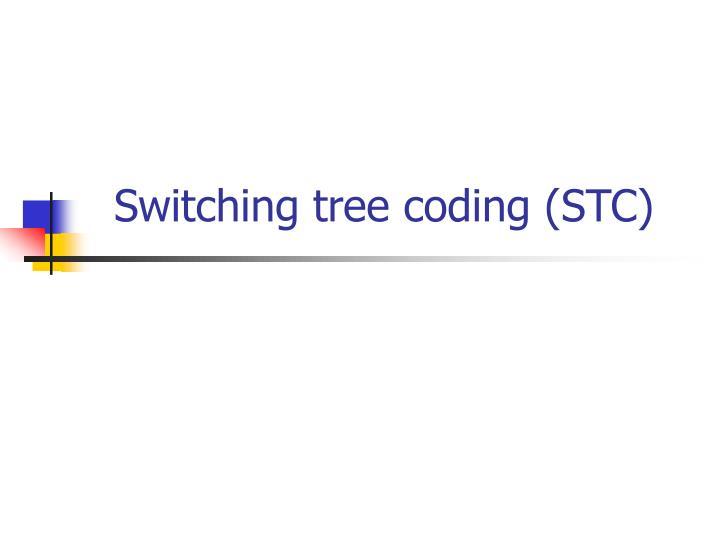 Switching tree coding (STC)