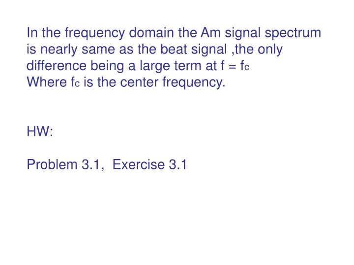 In the frequency domain the Am signal spectrum is nearly same as the beat signal ,the only difference being a large term at f = f