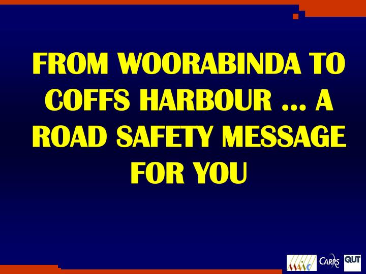 FROM WOORABINDA TO COFFS HARBOUR … A ROAD SAFETY MESSAGE FOR YOU