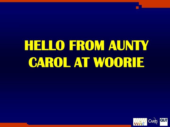HELLO FROM AUNTY CAROL AT WOORIE