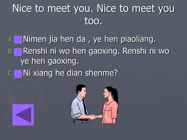 Nice to meet you. Nice to meet you too.