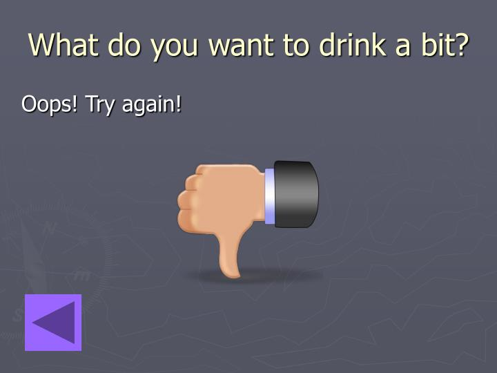 What do you want to drink a bit?