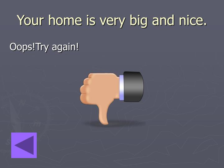 Your home is very big and nice.
