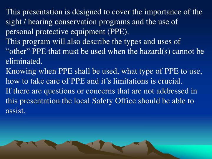This presentation is designed to cover the importance of the sight / hearing conservation programs and the use of personal protective equipment (PPE).