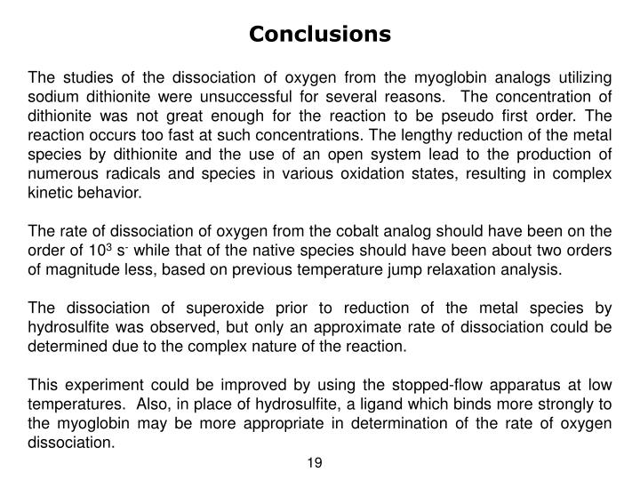 The studies of the dissociation of oxygen from the myoglobin analogs utilizing sodium dithionite were unsuccessful for several reasons.  The concentration of dithionite was not great enough for the reaction to be pseudo first order. The reaction occurs too fast at such concentrations. The lengthy reduction of the metal species by dithionite and the use of an open system lead to the production of numerous radicals and species in various oxidation states, resulting in complex kinetic behavior.