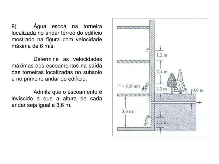 9)Água escoa na torneira localizada no andar térreo do edifício mostrado na figura com velocidade máxima de 6 m/s.