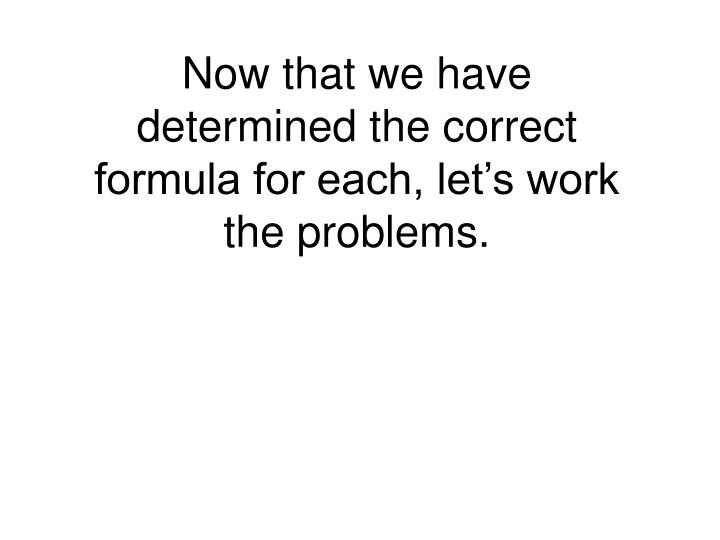 Now that we have determined the correct formula for each, let's work the problems.