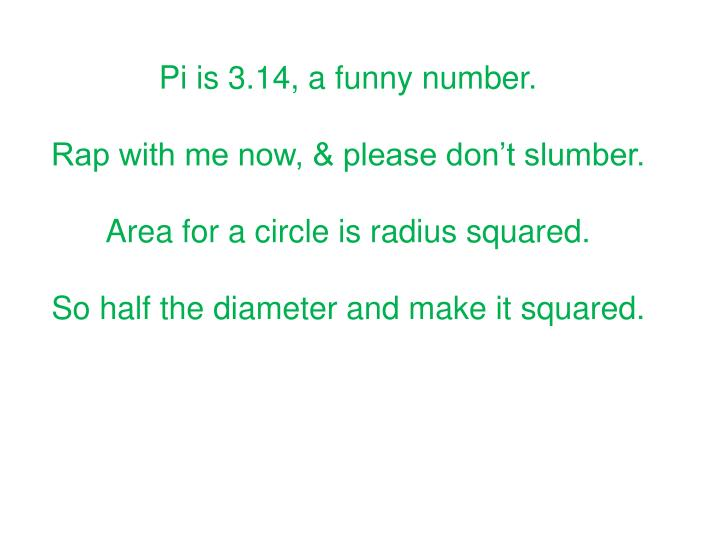 Pi is 3.14, a funny number.