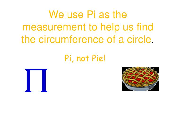 We use Pi as the measurement to help us find the circumference of a circle