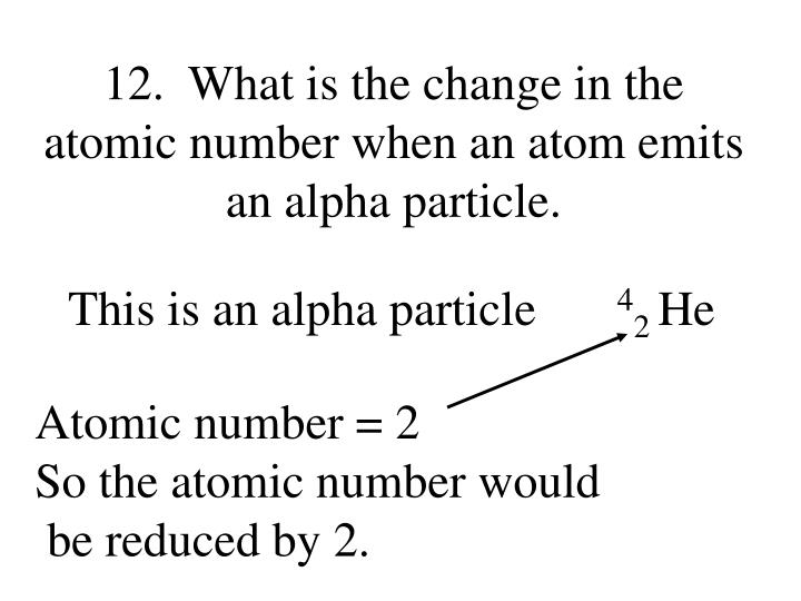 12.  What is the change in the atomic number when an atom emits an alpha particle.