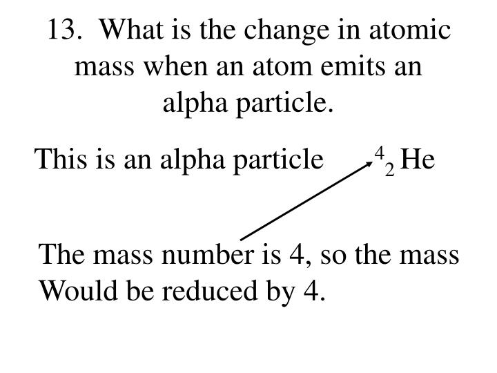 13.  What is the change in atomic mass when an atom emits an alpha particle.