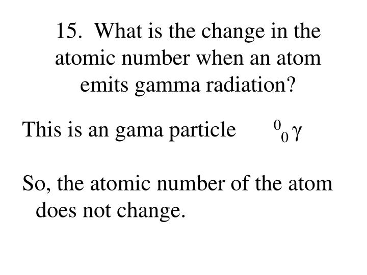 15.  What is the change in the atomic number when an atom emits gamma radiation?