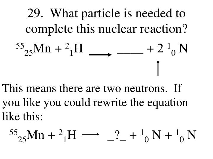 29.  What particle is needed to complete this nuclear reaction?