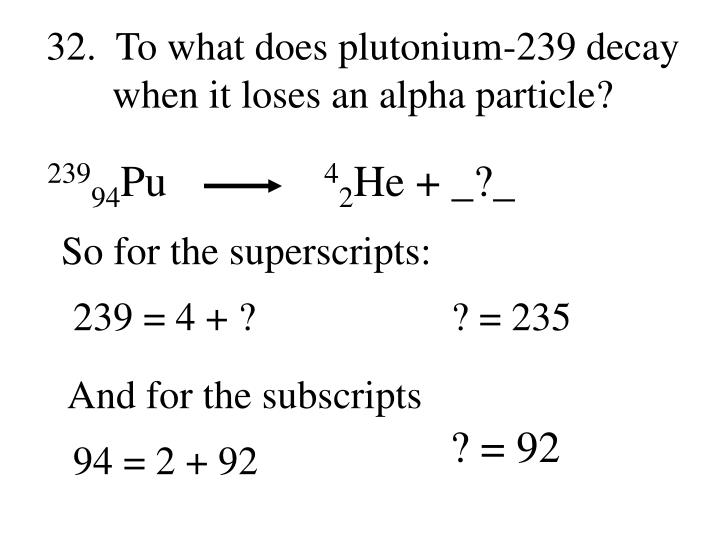 32.  To what does plutonium-239 decay when it loses an alpha particle?