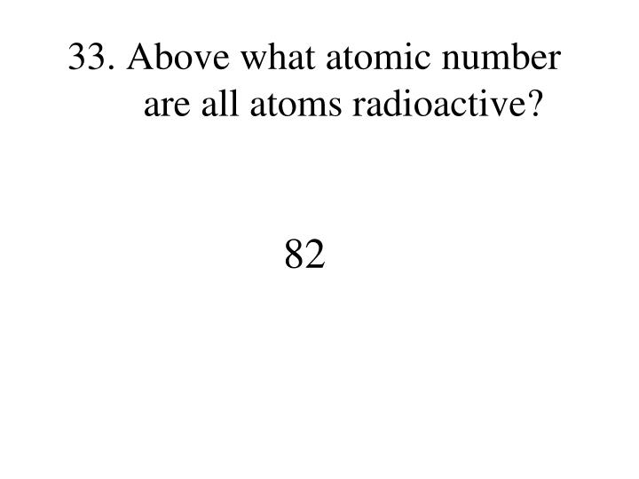 Above what atomic number are all atoms radioactive?