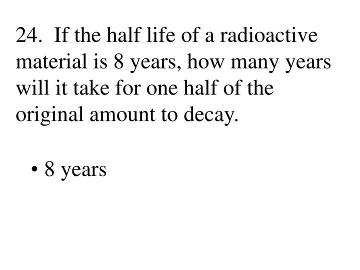 24.  If the half life of a radioactive material is 8 years, how many years will it take for one half of the original amount to decay.