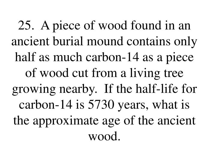 25.  A piece of wood found in an ancient burial mound contains only half as much carbon-14 as a piece of wood cut from a living tree growing nearby.  If the half-life for carbon-14 is 5730 years, what is the approximate age of the ancient wood.