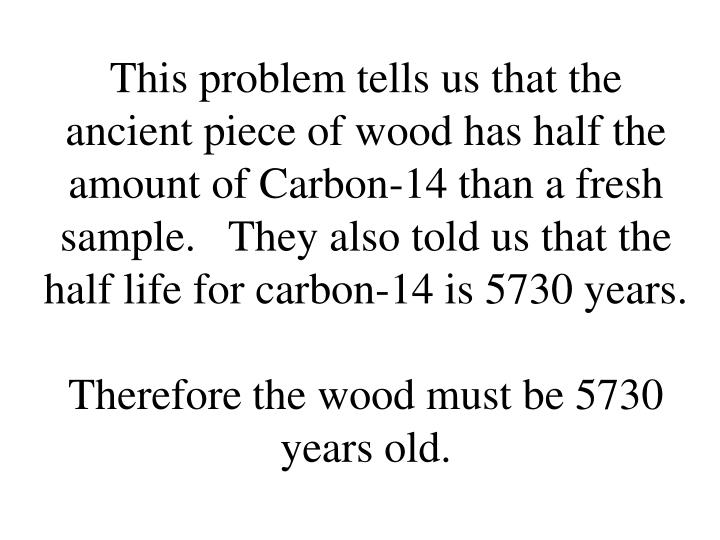 This problem tells us that the ancient piece of wood has half the amount of Carbon-14 than a fresh sample.   They also told us that the half life for carbon-14 is 5730 years.