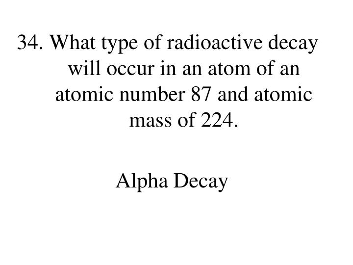 What type of radioactive decay will occur in an atom of an atomic number 87 and atomic mass of 224.