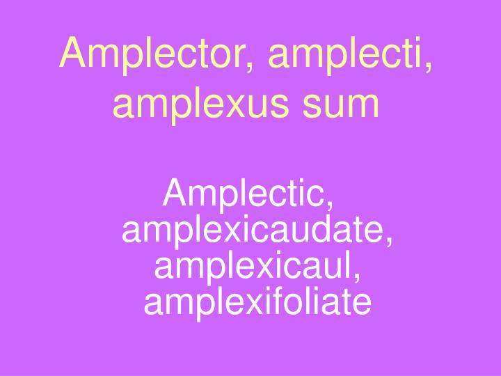 Amplector, amplecti, amplexus sum