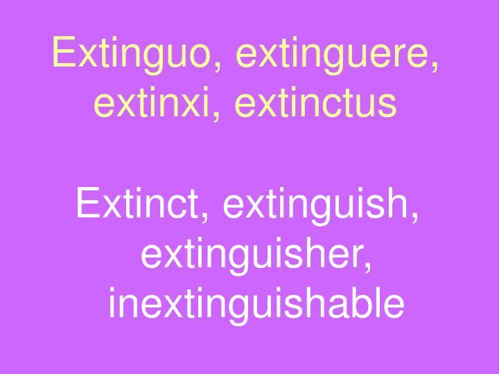 Extinguo, extinguere, extinxi, extinctus
