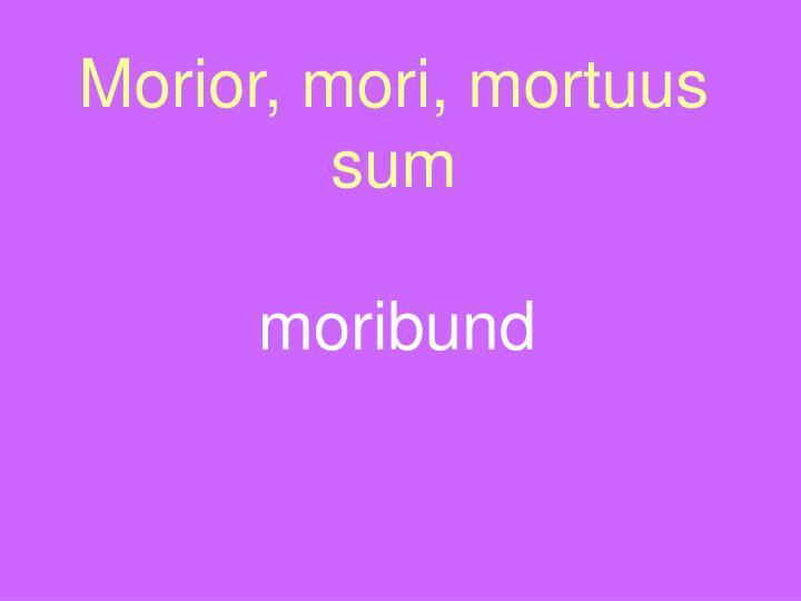 Morior, mori, mortuus sum