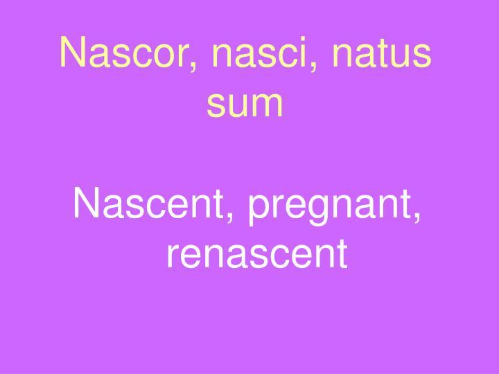 Nascor, nasci, natus sum
