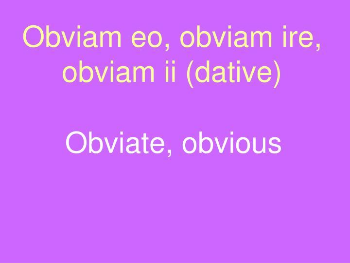 Obviam eo, obviam ire, obviam ii (dative)